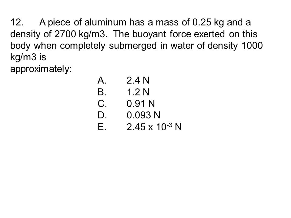 12. A piece of aluminum has a mass of 0.25 kg and a density of 2700 kg/m3.