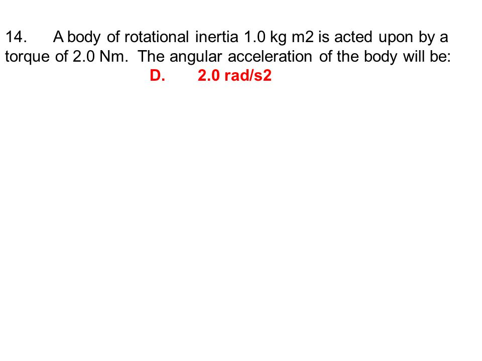 14. A body of rotational inertia 1.0 kg m2 is acted upon by a torque of 2.0 Nm.