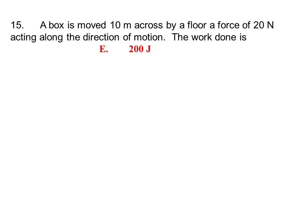 15. A box is moved 10 m across by a floor a force of 20 N acting along the direction of motion.