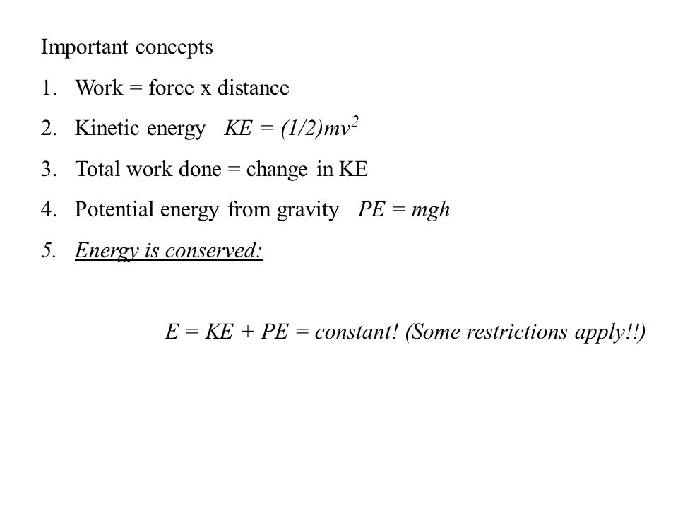 Important concepts 1.Work = force x distance 2.Kinetic energy KE = (1/2)mv 2 3.Total work done = change in KE 4.Potential energy from gravity PE = mgh 5.Energy is conserved: E = KE + PE = constant.