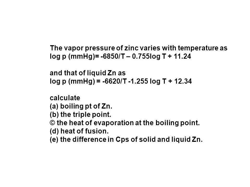The vapor pressure of zinc varies with temperature as log p (mmHg)= -6850/T – 0.755log T + 11.24 and that of liquid Zn as log p (mmHg) = -6620/T -1.255 log T + 12.34 calculate (a) boiling pt of Zn.