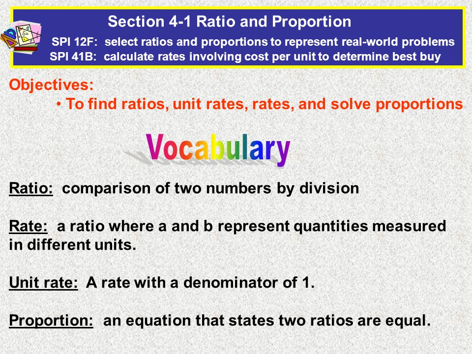 Section 4-1 Ratio and Proportion SPI 12F: select ratios and proportions to represent real-world problems SPI 41B: calculate rates involving cost per unit to determine best buy Objectives: To find ratios, unit rates, rates, and solve proportions Ratio: comparison of two numbers by division Rate: a ratio where a and b represent quantities measured in different units.