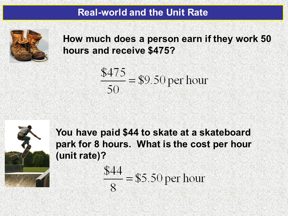 Real-world and the Unit Rate How much does a person earn if they work 50 hours and receive $475? You have paid $44 to skate at a skateboard park for 8