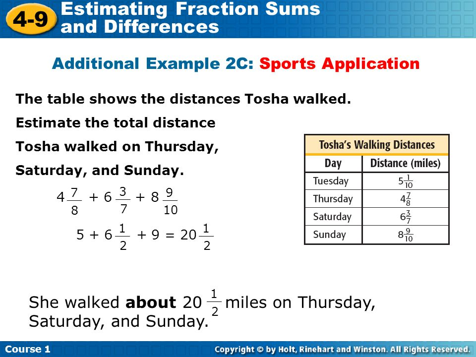 Course 1 4-9 Estimating Fraction Sums and Differences Additional Example 2C: Sports Application The table shows the distances Tosha walked. Estimate t