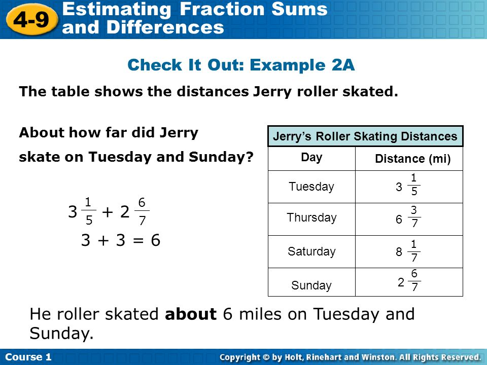 Course 1 4-9 Estimating Fraction Sums and Differences Check It Out: Example 2A The table shows the distances Jerry roller skated.
