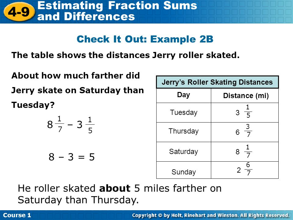 Course 1 4-9 Estimating Fraction Sums and Differences Check It Out: Example 2B The table shows the distances Jerry roller skated.