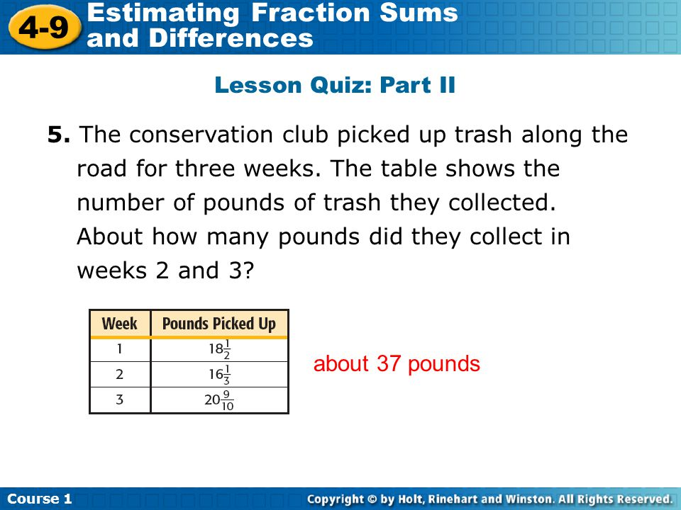 Course 1 4-9 Estimating Fraction Sums and Differences Lesson Quiz: Part II 5. The conservation club picked up trash along the road for three weeks. Th