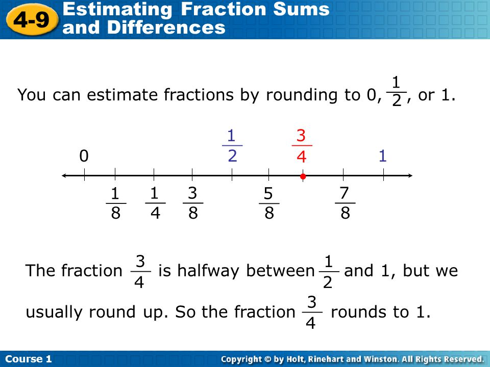 Course 1 4-9 Estimating Fraction Sums and Differences You can estimate fractions by rounding to 0,, or 1. 1 2 __ 1 5 31 1 3 7 1 2 8 8 4 8 4 8 0 The fr