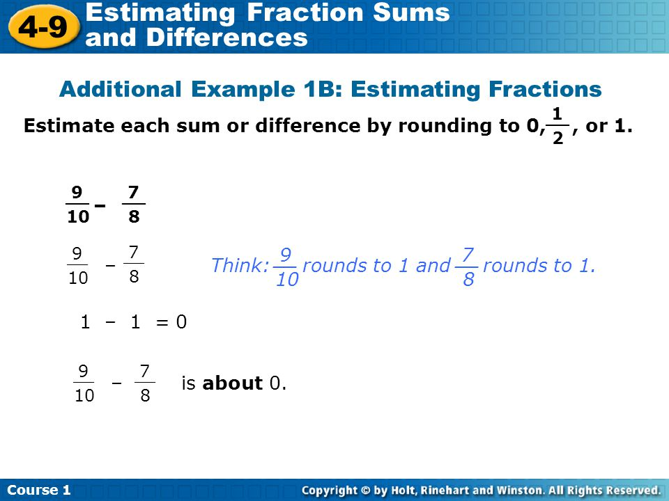 Course 1 4-9 Estimating Fraction Sums and Differences Additional Example 1B: Estimating Fractions Estimate each sum or difference by rounding to 0,, or 1.