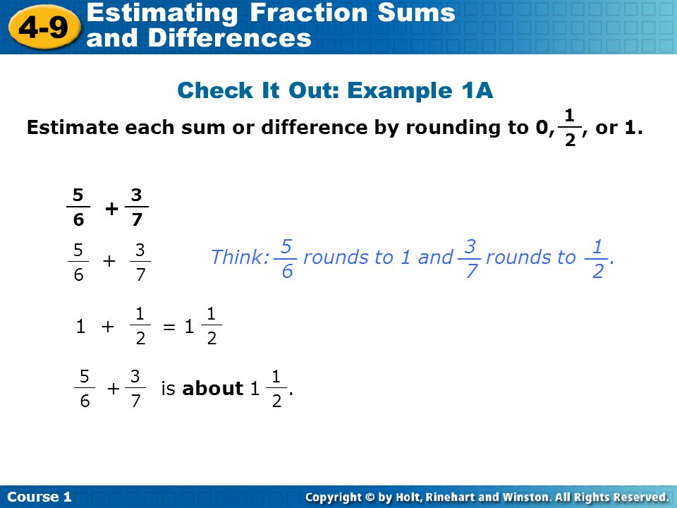 Course 1 4-9 Estimating Fraction Sums and Differences Check It Out: Example 1A Estimate each sum or difference by rounding to 0,, or 1. + 1 2 __ 5 6 3