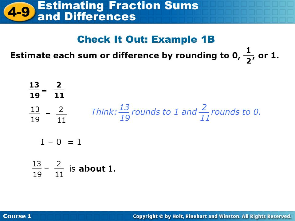 Course 1 4-9 Estimating Fraction Sums and Differences Check It Out: Example 1B Estimate each sum or difference by rounding to 0,, or 1. – 1 2 __ 13 19
