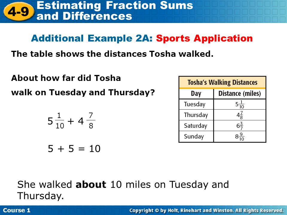 Course 1 4-9 Estimating Fraction Sums and Differences Additional Example 2A: Sports Application The table shows the distances Tosha walked. About how
