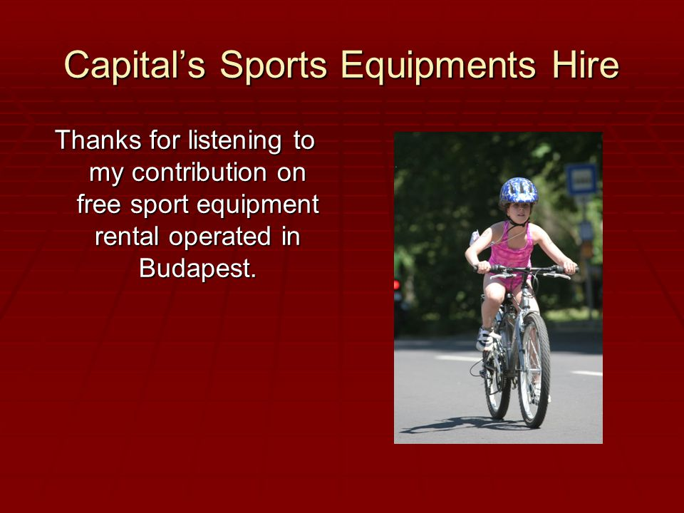 Capital's Sports Equipments Hire Thanks for listening to my contribution on free sport equipment rental operated in Budapest.