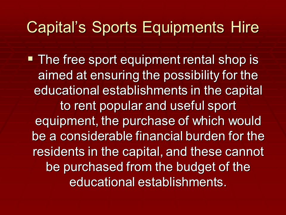 Capital's Sports Equipments Hire  The free sport equipment rental shop is aimed at ensuring the possibility for the educational establishments in the capital to rent popular and useful sport equipment, the purchase of which would be a considerable financial burden for the residents in the capital, and these cannot be purchased from the budget of the educational establishments.