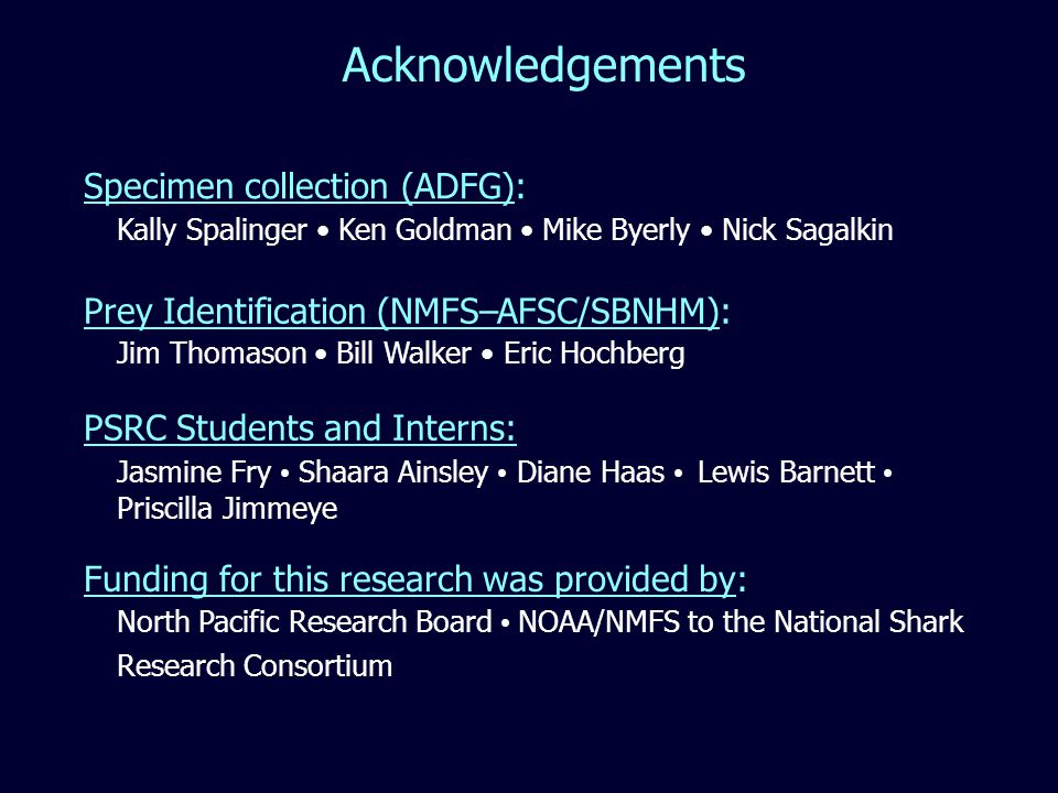 Acknowledgements Kally Spalinger Ken Goldman Mike Byerly Nick Sagalkin Jim Thomason Bill Walker Eric Hochberg Jasmine Fry Shaara Ainsley Diane Haas Lewis Barnett Priscilla Jimmeye North Pacific Research Board NOAA/NMFS to the National Shark Research Consortium Specimen collection (ADFG): Funding for this research was provided by: Prey Identification (NMFS–AFSC/SBNHM): PSRC Students and Interns: