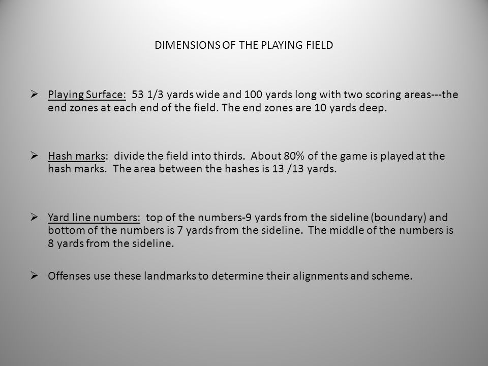 FIELD DIMENSIONS: TEACHING COMPONENTS AND TERMINOLOGY  Playing Surface  Field Dimensions  Hash Mark  Yard Line Numbers  Arrows  End Zone  Goal
