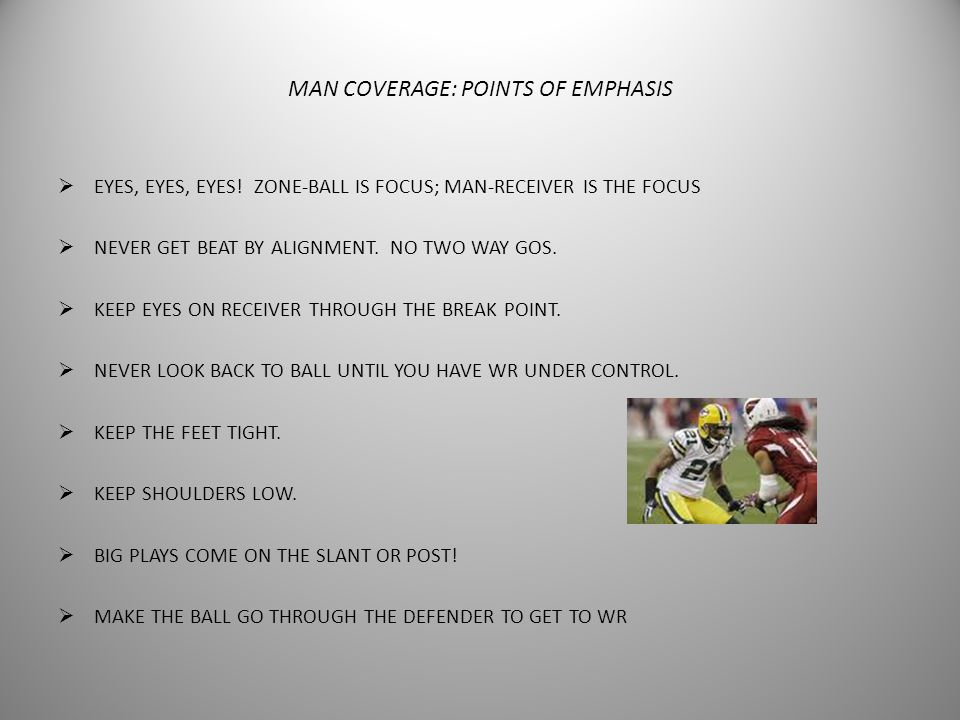 PURPOSE OF MAN COVERAGE  To cover the receiver.  To prevent the completion.  To make an interception.  To strip the ball or make the tackle immedi