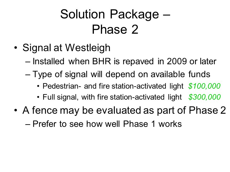 Solution Package – Phase 2 Signal at Westleigh –Installed when BHR is repaved in 2009 or later –Type of signal will depend on available funds Pedestrian- and fire station-activated light $100,000 Full signal, with fire station-activated light $300,000 A fence may be evaluated as part of Phase 2 –Prefer to see how well Phase 1 works