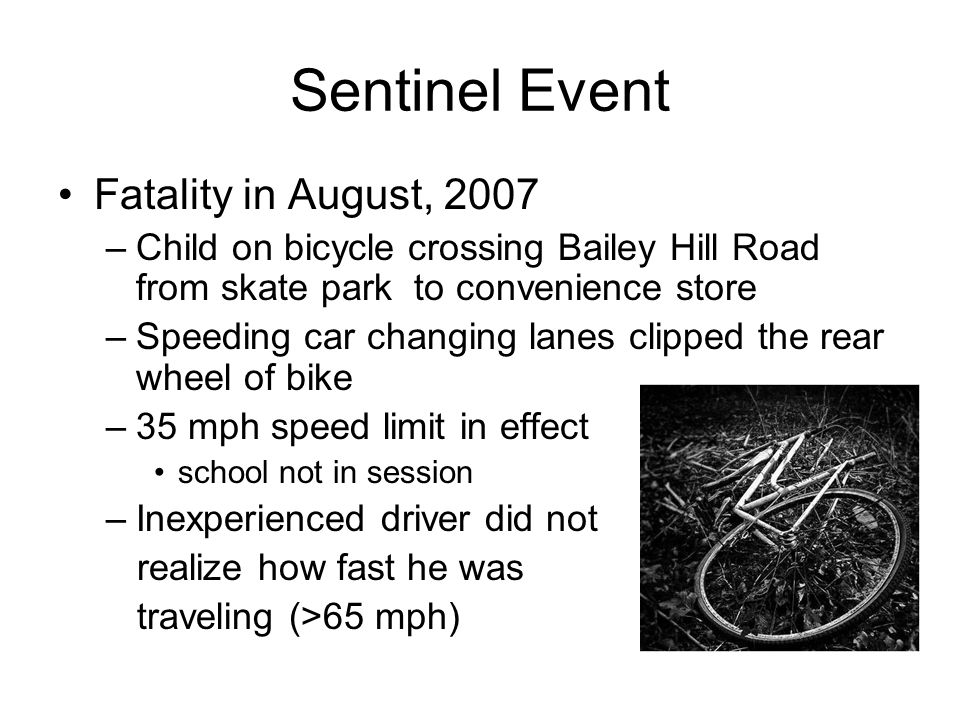 Sentinel Event Fatality in August, 2007 –Child on bicycle crossing Bailey Hill Road from skate park to convenience store –Speeding car changing lanes clipped the rear wheel of bike –35 mph speed limit in effect school not in session –Inexperienced driver did not realize how fast he was traveling (>65 mph)