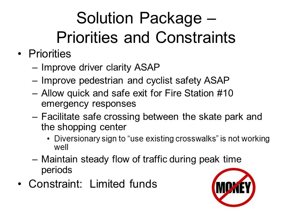 Solution Package – Priorities and Constraints Priorities –Improve driver clarity ASAP –Improve pedestrian and cyclist safety ASAP –Allow quick and safe exit for Fire Station #10 emergency responses –Facilitate safe crossing between the skate park and the shopping center Diversionary sign to use existing crosswalks is not working well –Maintain steady flow of traffic during peak time periods Constraint: Limited funds