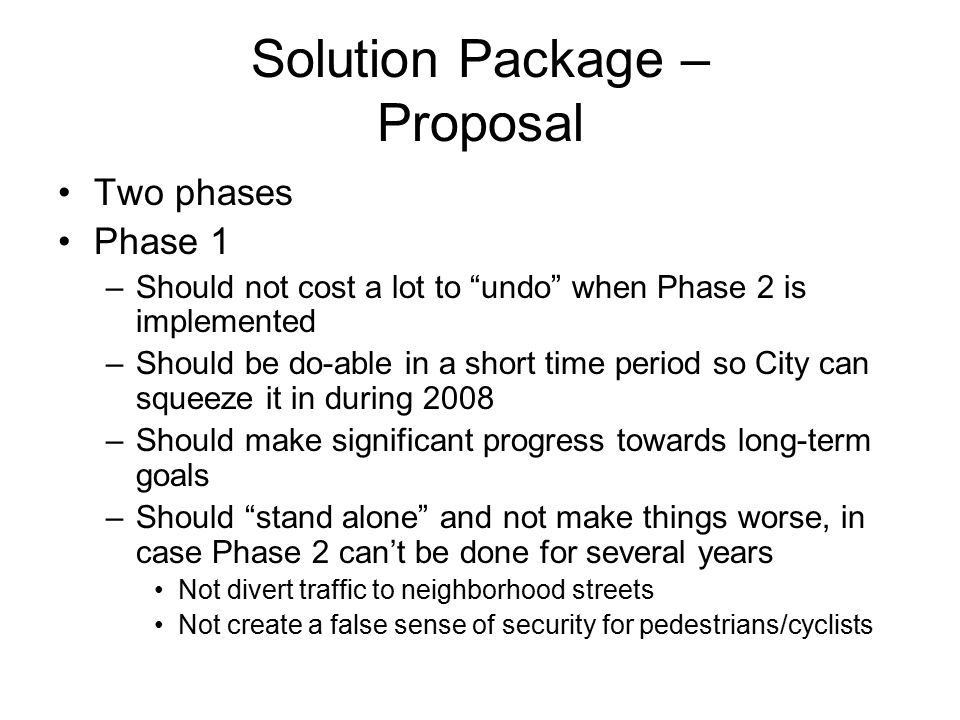 Solution Package – Proposal Two phases Phase 1 –Should not cost a lot to undo when Phase 2 is implemented –Should be do-able in a short time period so City can squeeze it in during 2008 –Should make significant progress towards long-term goals –Should stand alone and not make things worse, in case Phase 2 can't be done for several years Not divert traffic to neighborhood streets Not create a false sense of security for pedestrians/cyclists