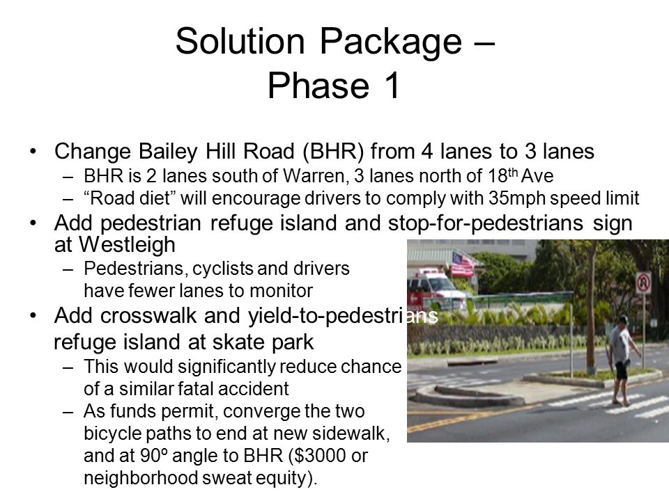 Solution Package – Phase 1 Change Bailey Hill Road (BHR) from 4 lanes to 3 lanes –BHR is 2 lanes south of Warren, 3 lanes north of 18 th Ave – Road diet will encourage drivers to comply with 35mph speed limit Add pedestrian refuge island and stop-for-pedestrians sign at Westleigh –Pedestrians, cyclists and drivers have fewer lanes to monitor Add crosswalk and yield-to-pedestrians refuge island at skate park –This would significantly reduce chance of a similar fatal accident –As funds permit, converge the two bicycle paths to end at new sidewalk, and at 90º angle to BHR ($3000 or neighborhood sweat equity).
