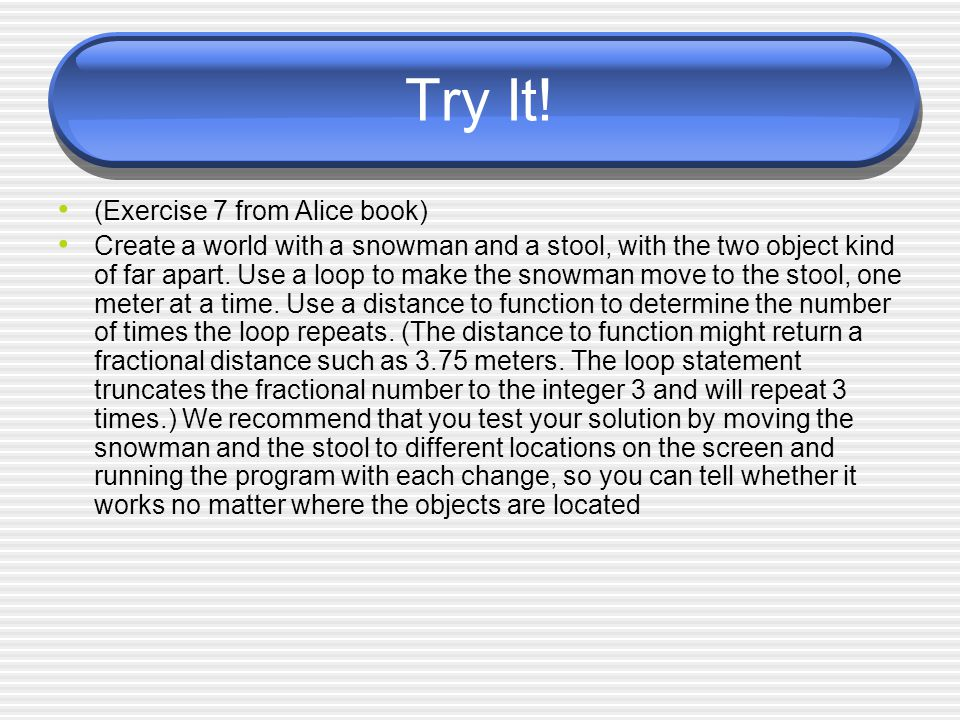 Try It! (Exercise 7 from Alice book) Create a world with a snowman and a stool, with the two object kind of far apart. Use a loop to make the snowman