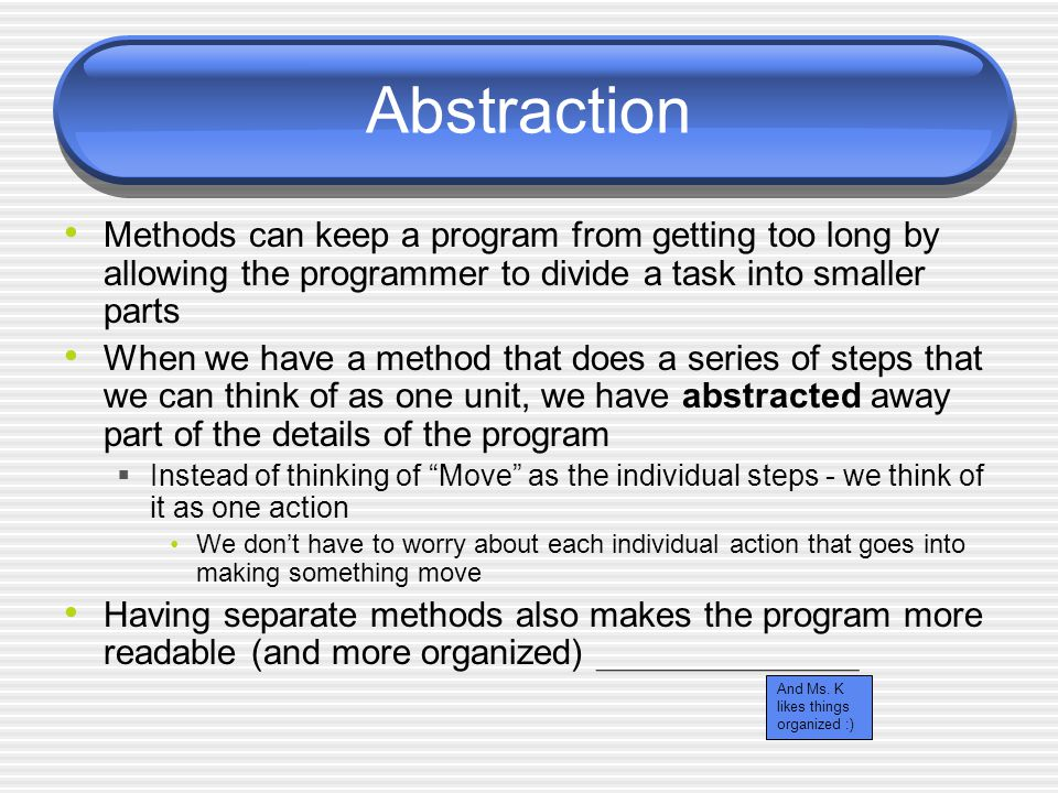 Abstraction Methods can keep a program from getting too long by allowing the programmer to divide a task into smaller parts When we have a method that does a series of steps that we can think of as one unit, we have abstracted away part of the details of the program  Instead of thinking of Move as the individual steps - we think of it as one action We don't have to worry about each individual action that goes into making something move Having separate methods also makes the program more readable (and more organized) And Ms.