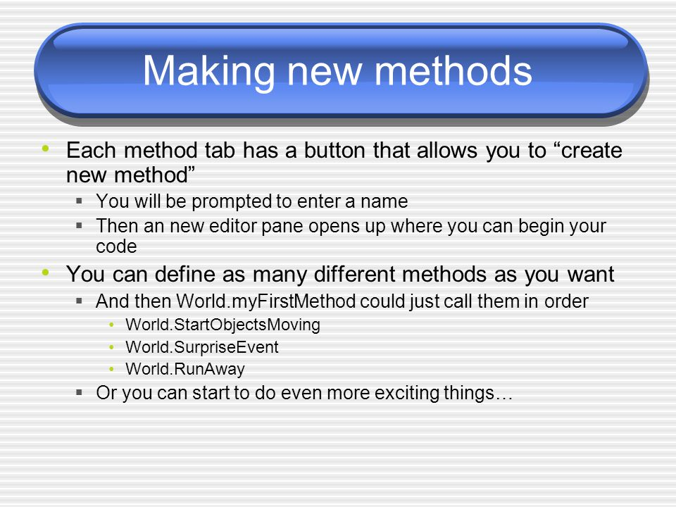 Making new methods Each method tab has a button that allows you to create new method  You will be prompted to enter a name  Then an new editor pane opens up where you can begin your code You can define as many different methods as you want  And then World.myFirstMethod could just call them in order World.StartObjectsMoving World.SurpriseEvent World.RunAway  Or you can start to do even more exciting things…