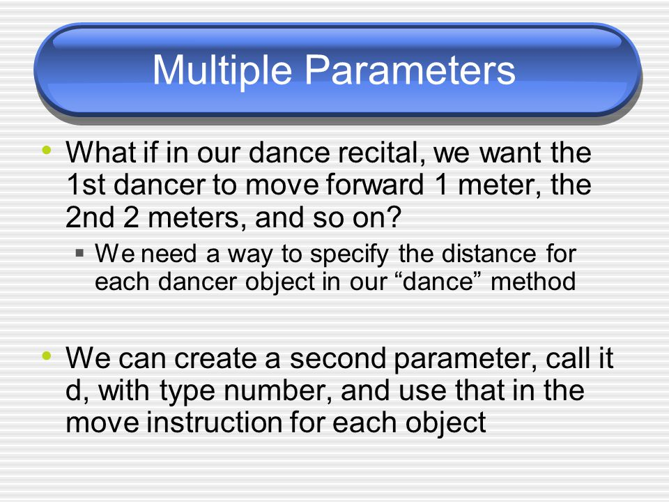 Multiple Parameters What if in our dance recital, we want the 1st dancer to move forward 1 meter, the 2nd 2 meters, and so on.
