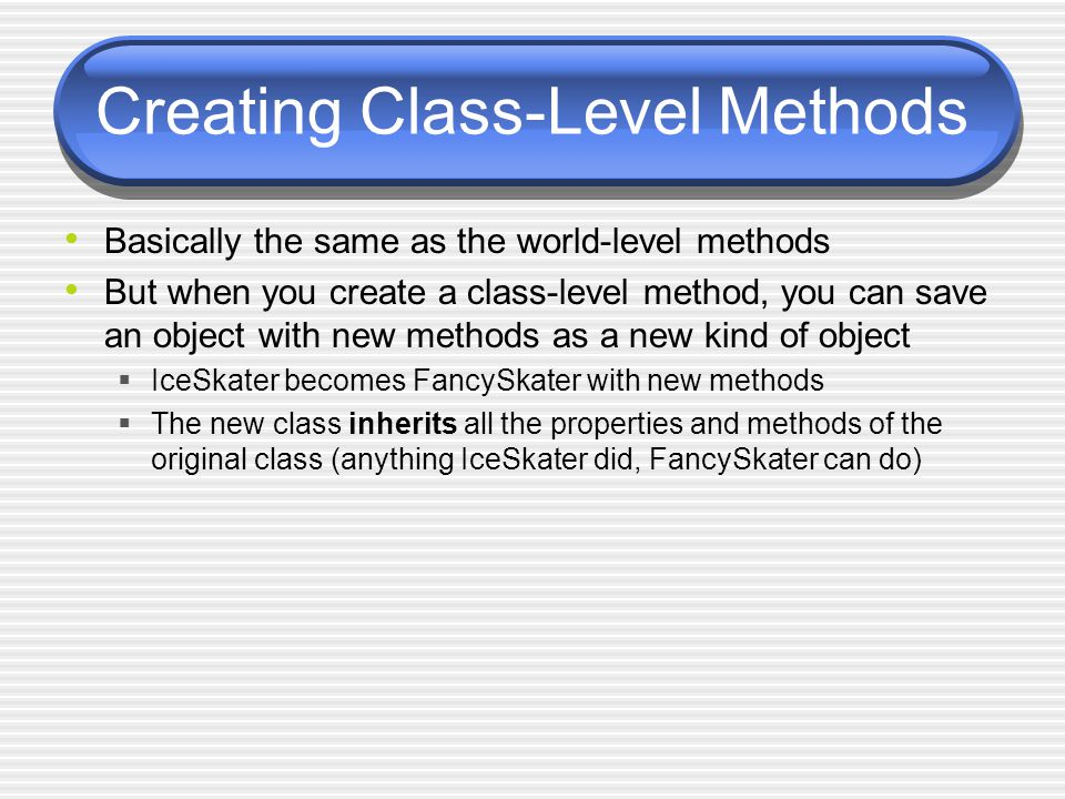 Creating Class-Level Methods Basically the same as the world-level methods But when you create a class-level method, you can save an object with new methods as a new kind of object  IceSkater becomes FancySkater with new methods  The new class inherits all the properties and methods of the original class (anything IceSkater did, FancySkater can do)