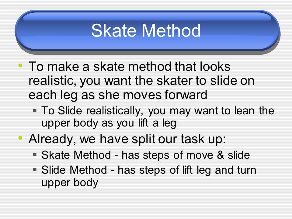 Skate Method To make a skate method that looks realistic, you want the skater to slide on each leg as she moves forward  To Slide realistically, you