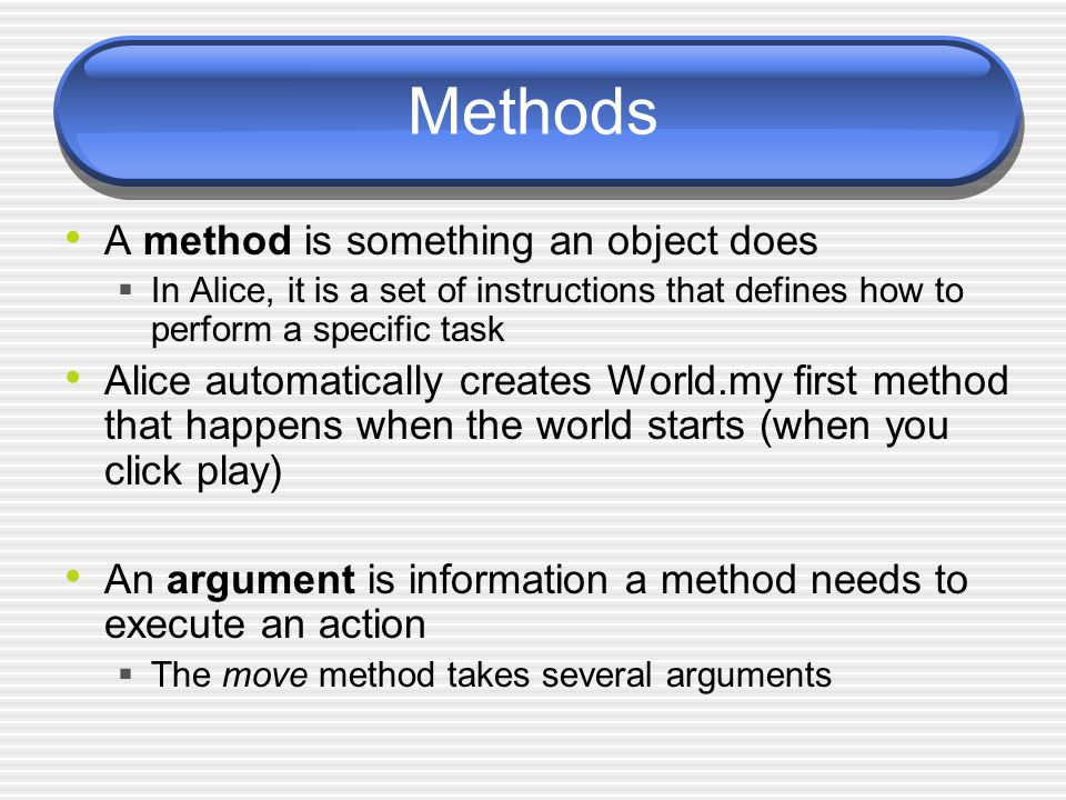 Methods A method is something an object does  In Alice, it is a set of instructions that defines how to perform a specific task Alice automatically creates World.my first method that happens when the world starts (when you click play) An argument is information a method needs to execute an action  The move method takes several arguments
