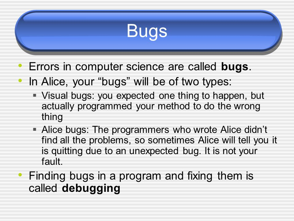 "Bugs Errors in computer science are called bugs. In Alice, your ""bugs"" will be of two types:  Visual bugs: you expected one thing to happen, but actu"