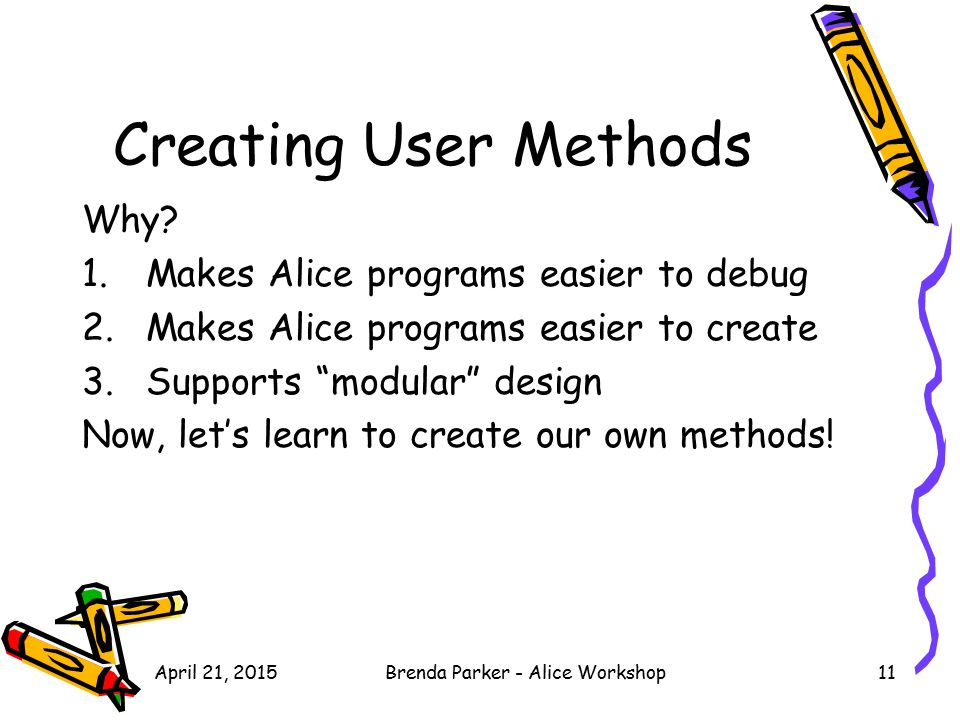 "Creating User Methods Why? 1.Makes Alice programs easier to debug 2.Makes Alice programs easier to create 3.Supports ""modular"" design Now, let's learn"