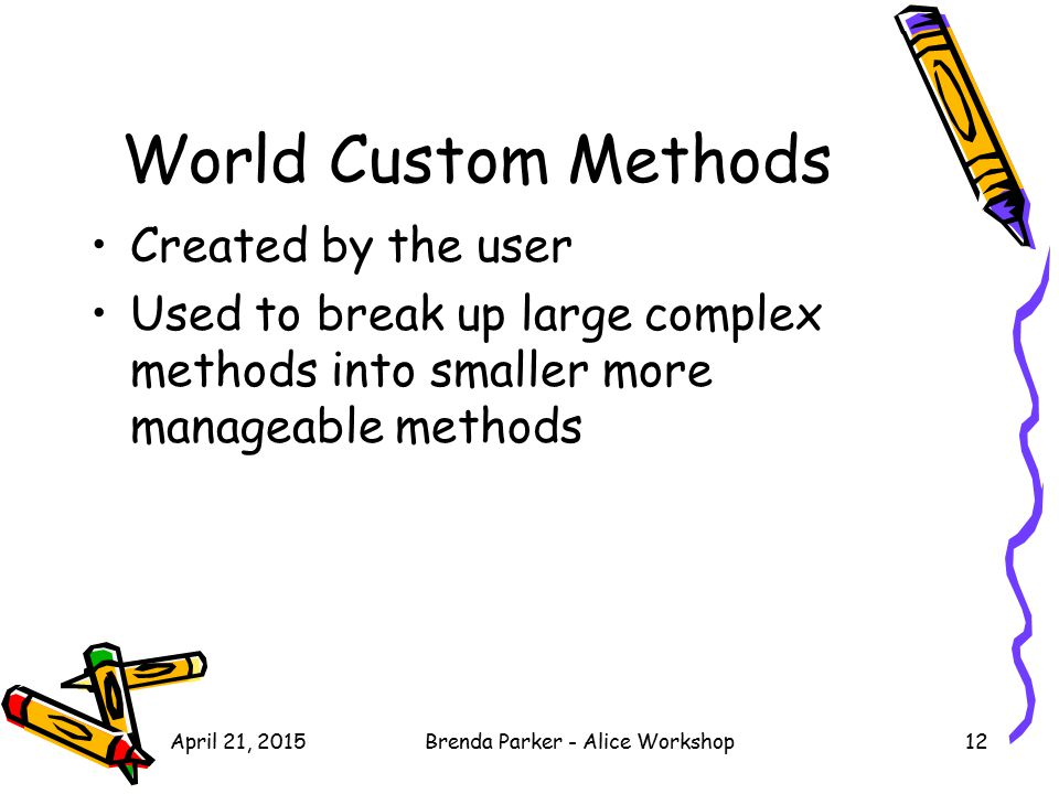 April 21, 2015Brenda Parker - Alice Workshop12 World Custom Methods Created by the user Used to break up large complex methods into smaller more manag