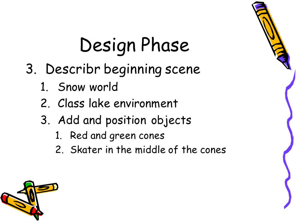 Design Phase 3.Describr beginning scene 1.Snow world 2.Class lake environment 3.Add and position objects 1.Red and green cones 2.Skater in the middle