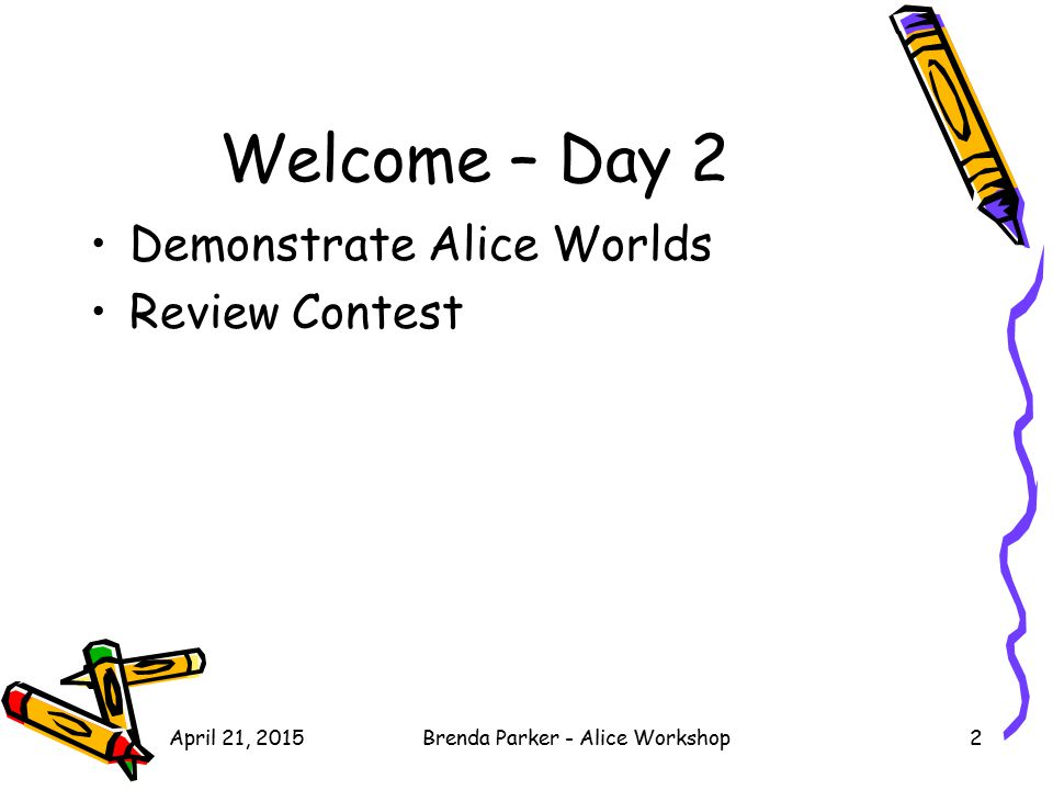 April 21, 2015Brenda Parker - Alice Workshop2 Welcome – Day 2 Demonstrate Alice Worlds Review Contest