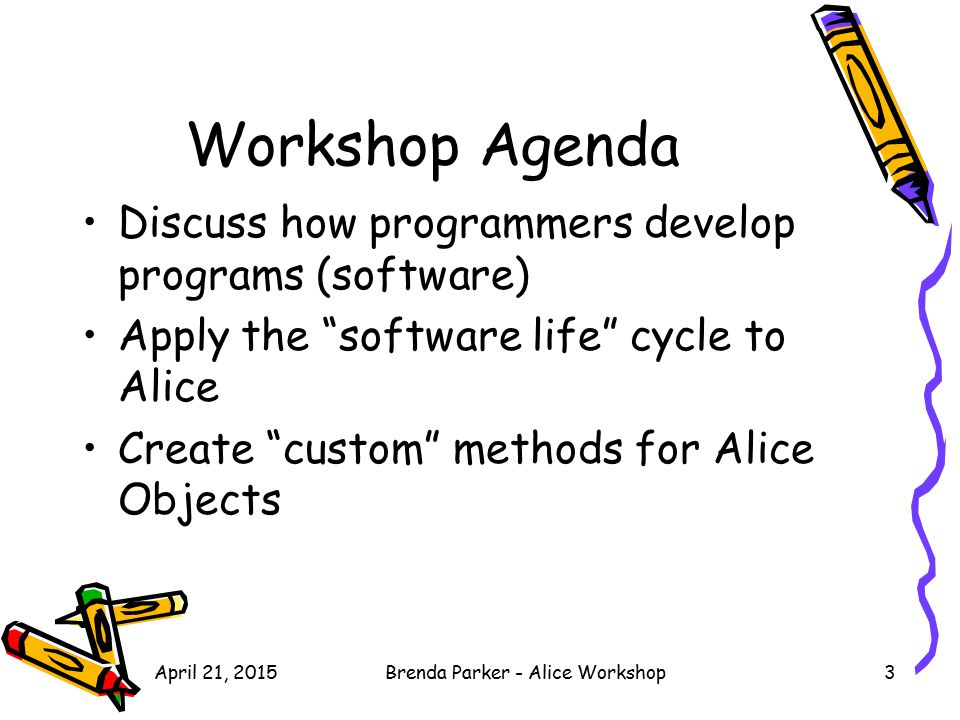 "April 21, 2015Brenda Parker - Alice Workshop3 Workshop Agenda Discuss how programmers develop programs (software) Apply the ""software life"" cycle to A"