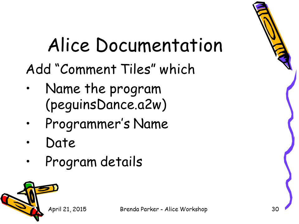 "April 21, 2015Brenda Parker - Alice Workshop30 Alice Documentation Add ""Comment Tiles"" which Name the program (peguinsDance.a2w) Programmer's Name Dat"