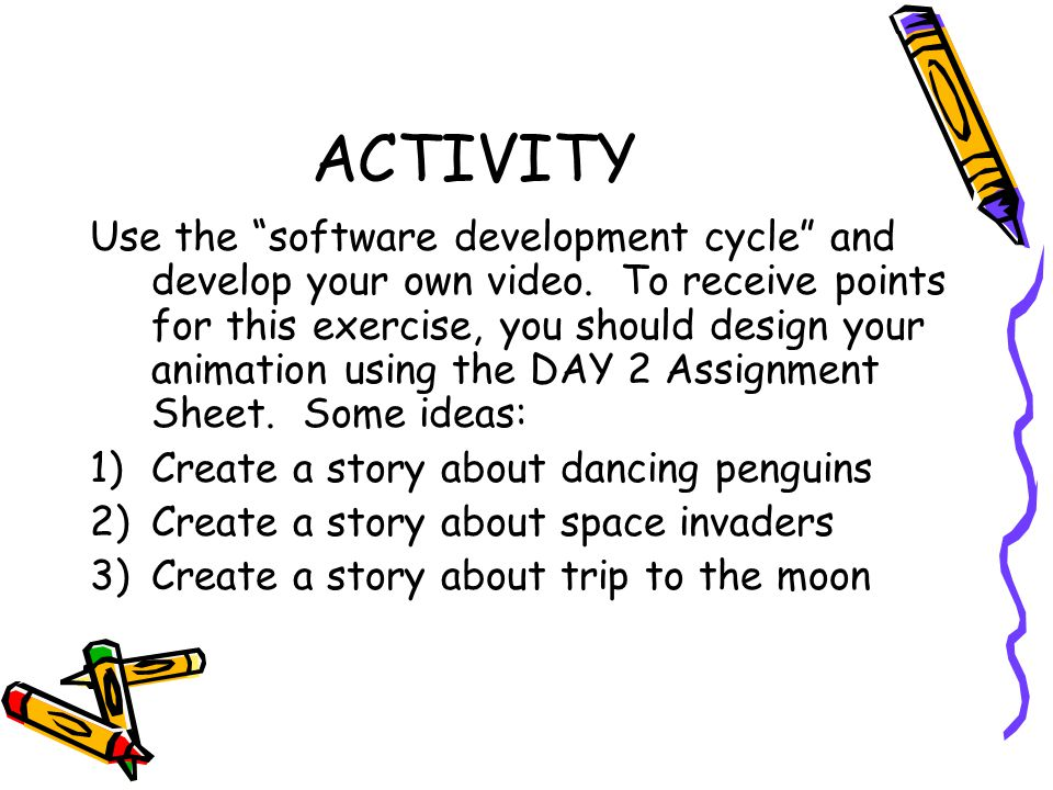 "ACTIVITY Use the ""software development cycle"" and develop your own video. To receive points for this exercise, you should design your animation using"