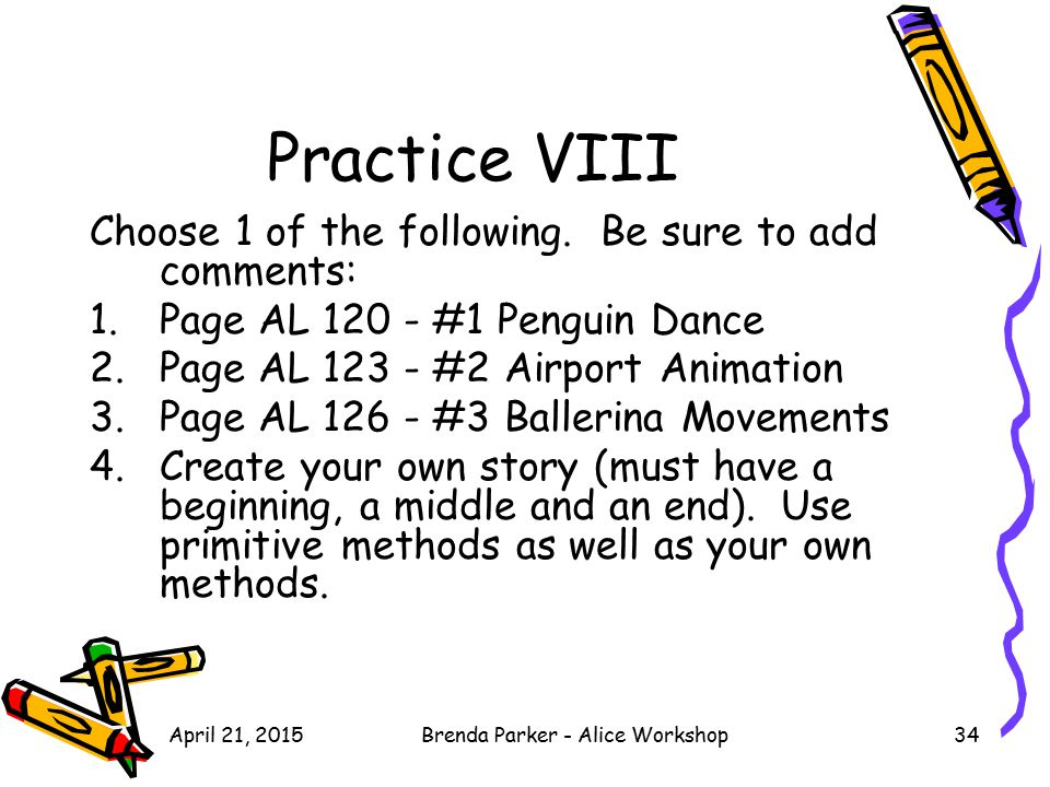 April 21, 2015Brenda Parker - Alice Workshop34 Practice VIII Choose 1 of the following. Be sure to add comments: 1.Page AL 120 - #1 Penguin Dance 2.Pa