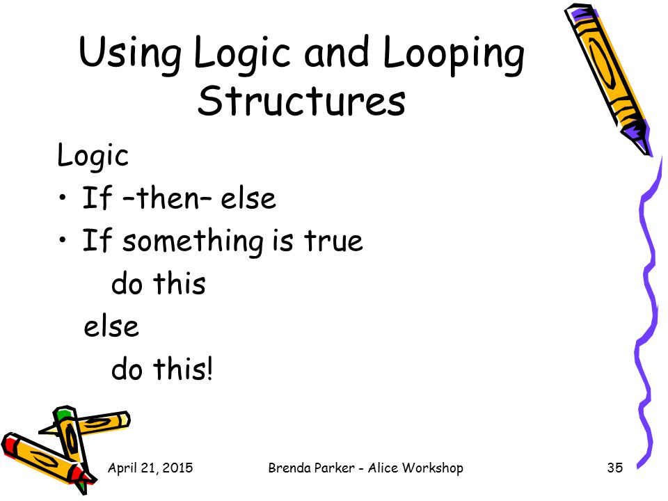 Using Logic and Looping Structures Logic If –then– else If something is true do this else do this! April 21, 201535Brenda Parker - Alice Workshop