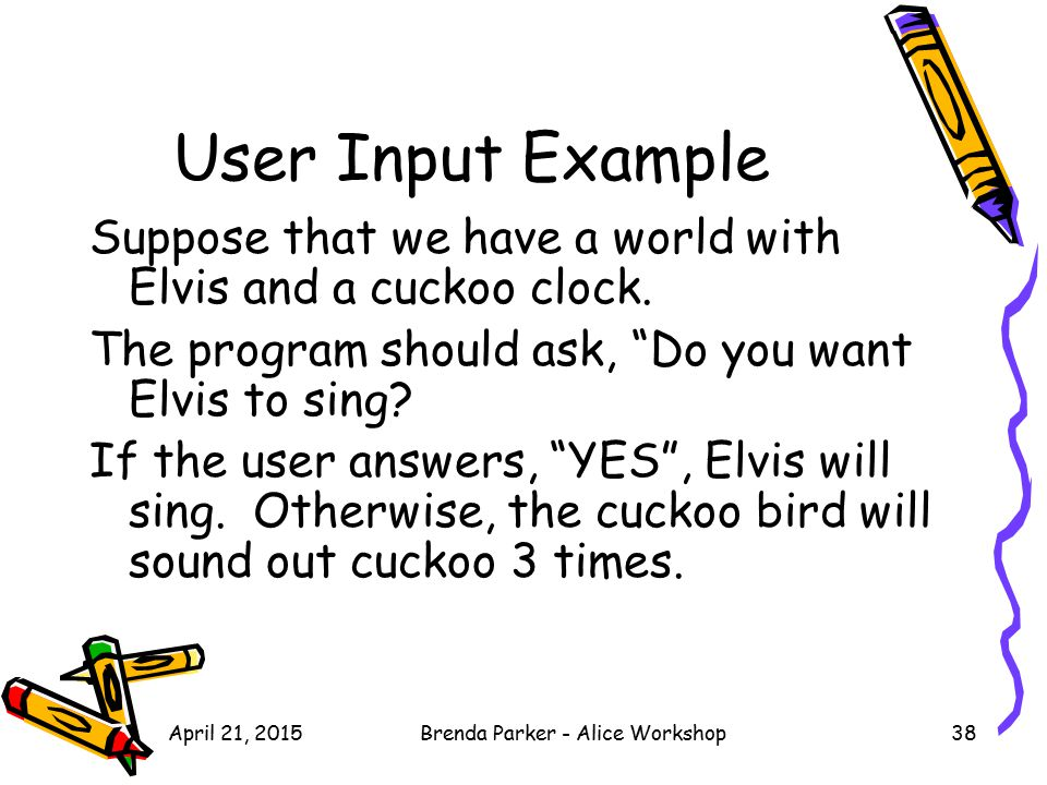 "User Input Example Suppose that we have a world with Elvis and a cuckoo clock. The program should ask, ""Do you want Elvis to sing? If the user answers"