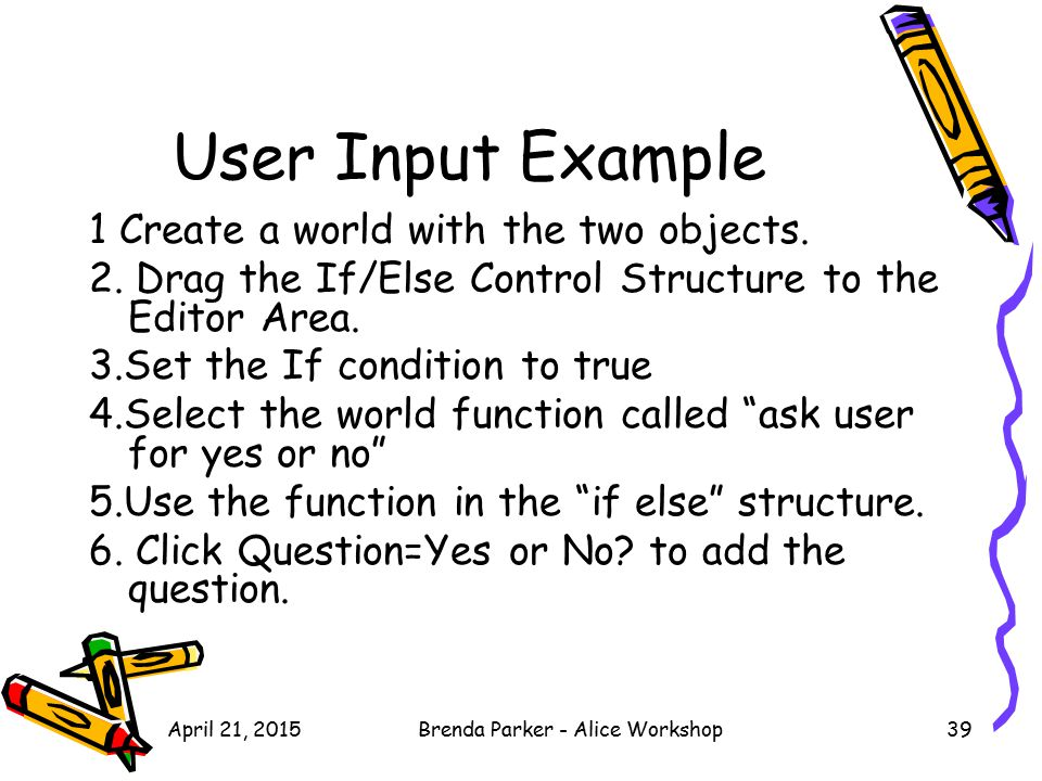 User Input Example 1 Create a world with the two objects. 2. Drag the If/Else Control Structure to the Editor Area. 3.Set the If condition to true 4.S