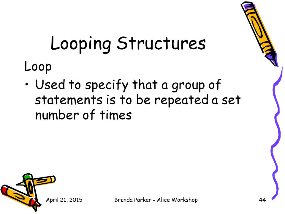 Looping Structures Loop Used to specify that a group of statements is to be repeated a set number of times April 21, 201544Brenda Parker - Alice Works