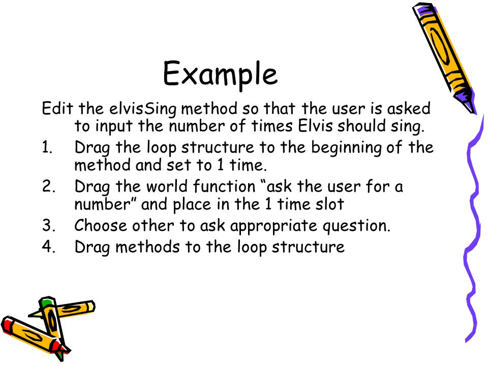 Example Edit the elvisSing method so that the user is asked to input the number of times Elvis should sing. 1.Drag the loop structure to the beginning