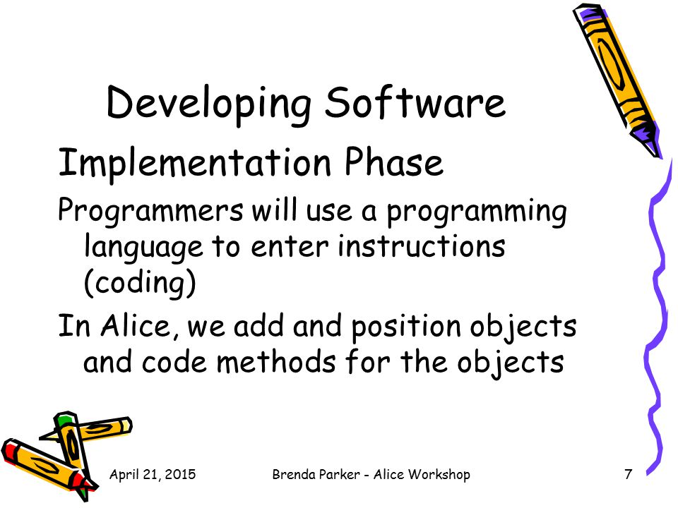 April 21, 2015Brenda Parker - Alice Workshop7 Developing Software Implementation Phase Programmers will use a programming language to enter instructio