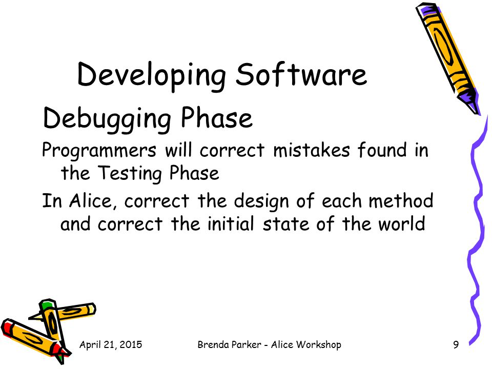 Developing Software Debugging Phase Programmers will correct mistakes found in the Testing Phase In Alice, correct the design of each method and corre