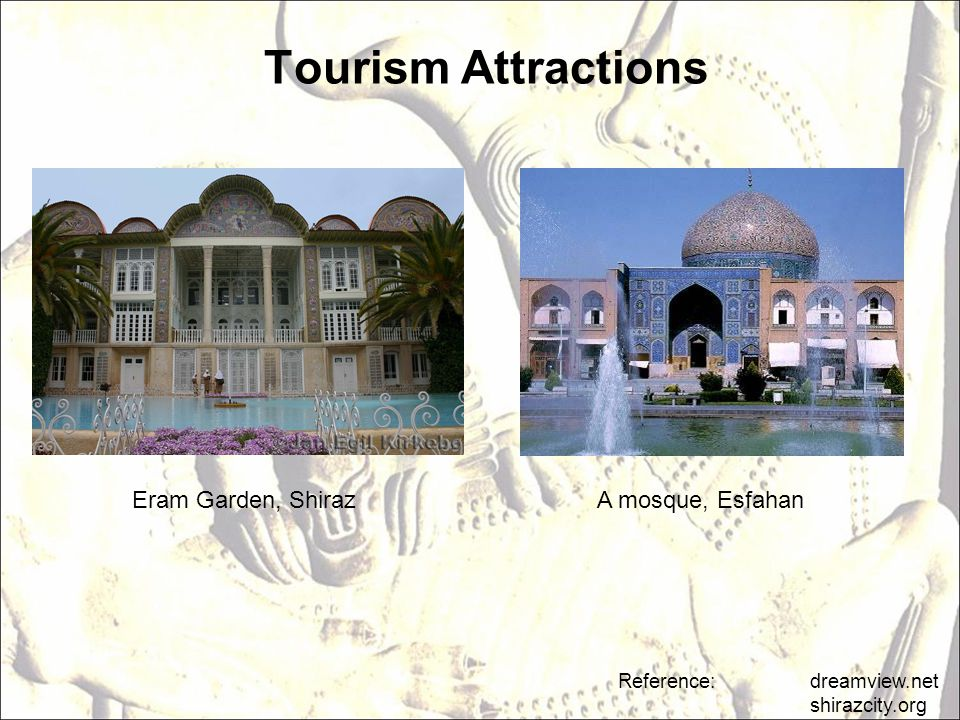 Tourism Attractions Reference: dreamview.net shirazcity.org A mosque, EsfahanEram Garden, Shiraz